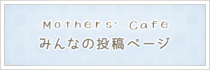 Mothers' Cafeみんなの投稿ページ